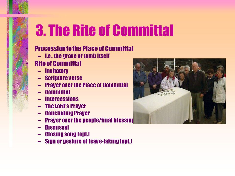 3. The Rite of Committal Procession to the Place of Committal –I.e., the grave or tomb itself Rite of Committal –Invitatory –Scripture verse –Prayer o