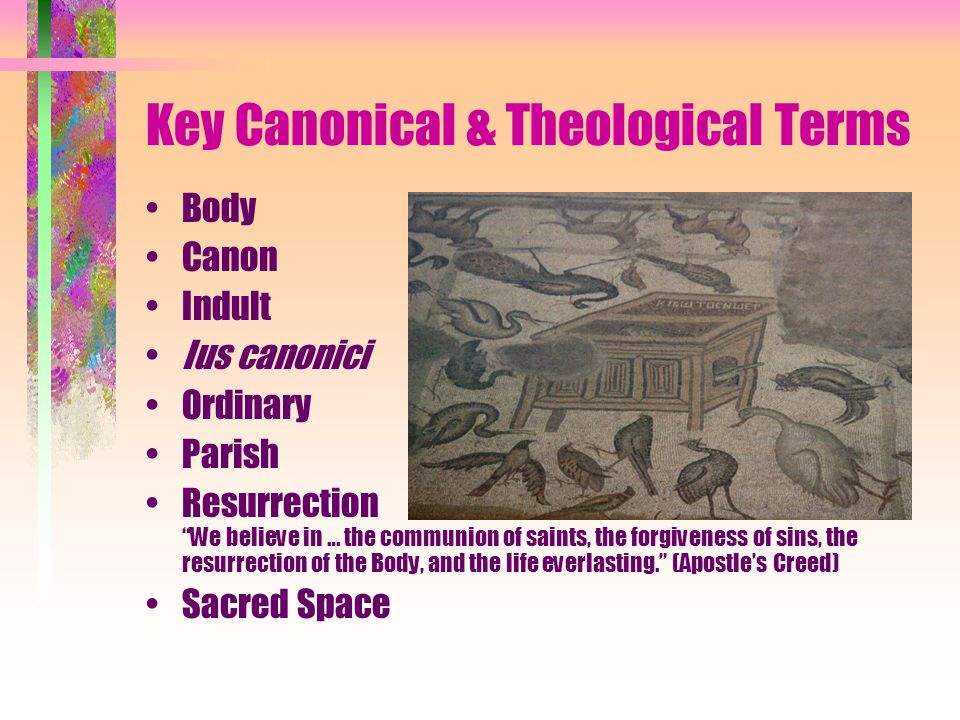 Key Canonical & Theological Terms Body Canon Indult Ius canonici Ordinary Parish Resurrection We believe in … the communion of saints, the forgiveness of sins, the resurrection of the Body, and the life everlasting. (Apostle's Creed) Sacred Space
