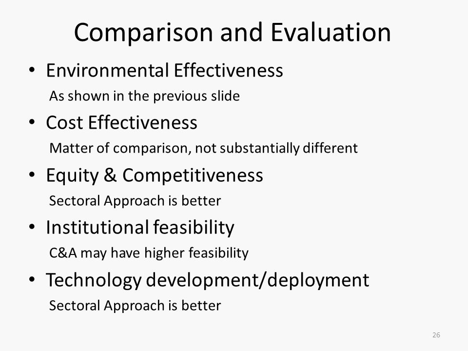 Comparison and Evaluation Environmental Effectiveness As shown in the previous slide Cost Effectiveness Matter of comparison, not substantially different Equity & Competitiveness Sectoral Approach is better Institutional feasibility C&A may have higher feasibility Technology development/deployment Sectoral Approach is better 26