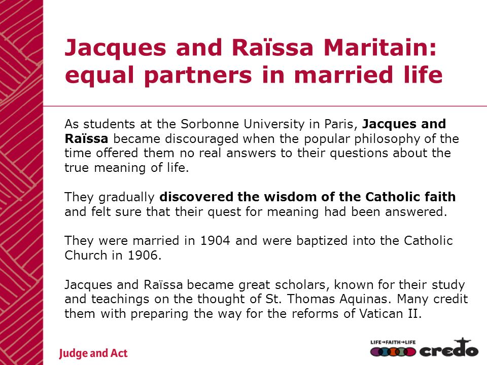 Jacques and Raïssa Maritain: equal partners in married life As students at the Sorbonne University in Paris, Jacques and Raïssa became discouraged when the popular philosophy of the time offered them no real answers to their questions about the true meaning of life.