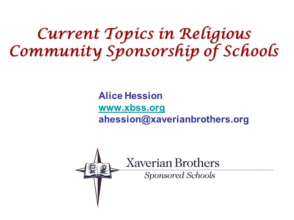 Current Topics in Religious Community Sponsorship of Schools Alice Hession www.xbss.org ahession@xaverianbrothers.org