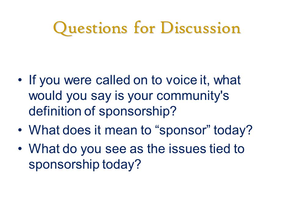 Questions for Discussion If you were called on to voice it, what would you say is your community s definition of sponsorship.