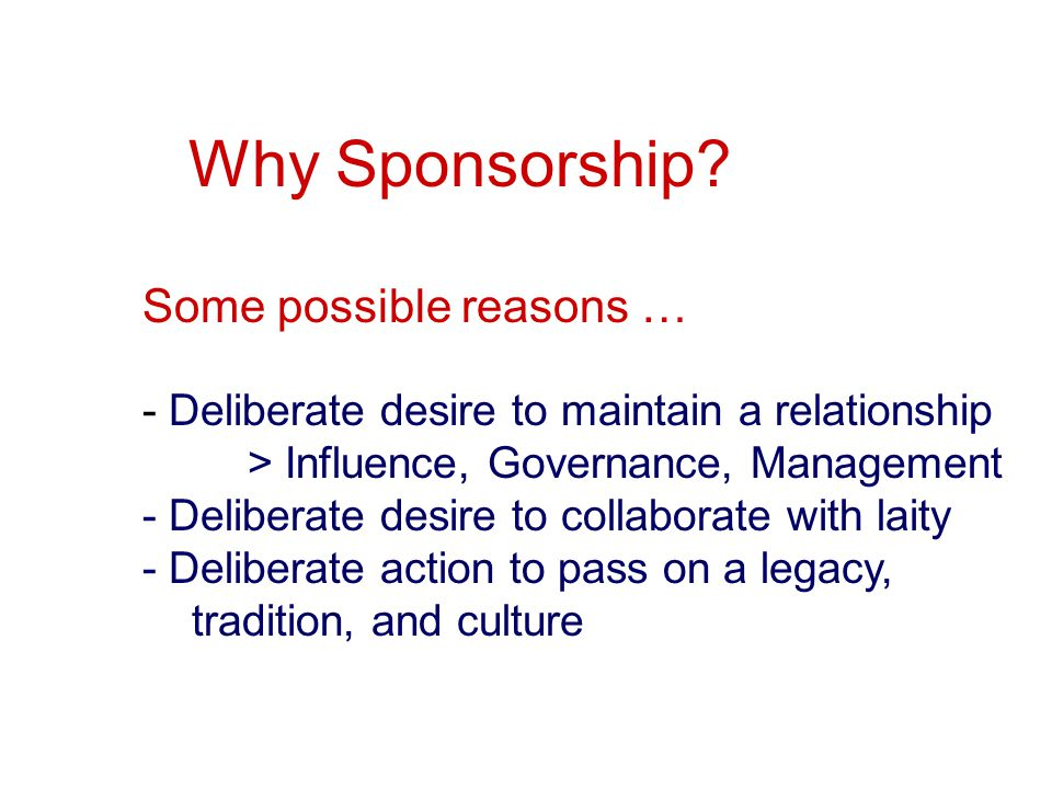 Why Sponsorship? Some possible reasons … - Deliberate desire to maintain a relationship > Influence, Governance, Management - Deliberate desire to col