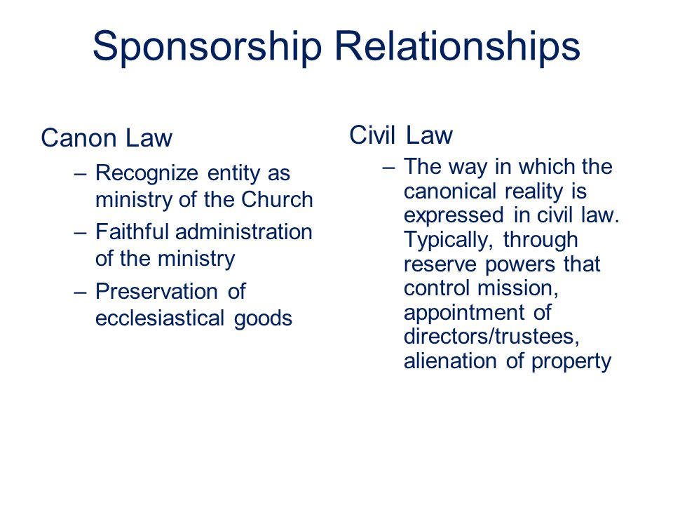 Sponsorship Relationships Canon Law –Recognize entity as ministry of the Church –Faithful administration of the ministry –Preservation of ecclesiastical goods Civil Law –The way in which the canonical reality is expressed in civil law.