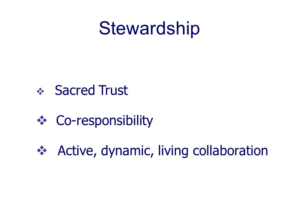 Stewardship  Sacred Trust  Co-responsibility  Active, dynamic, living collaboration