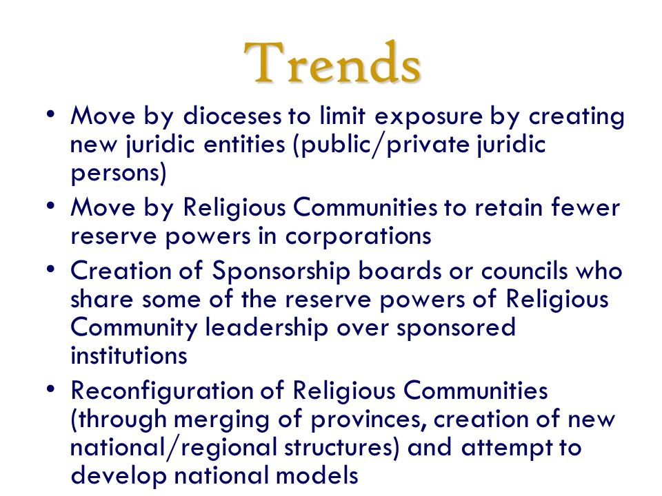 Trends Move by dioceses to limit exposure by creating new juridic entities (public/private juridic persons) Move by Religious Communities to retain fewer reserve powers in corporations Creation of Sponsorship boards or councils who share some of the reserve powers of Religious Community leadership over sponsored institutions Reconfiguration of Religious Communities (through merging of provinces, creation of new national/regional structures) and attempt to develop national models