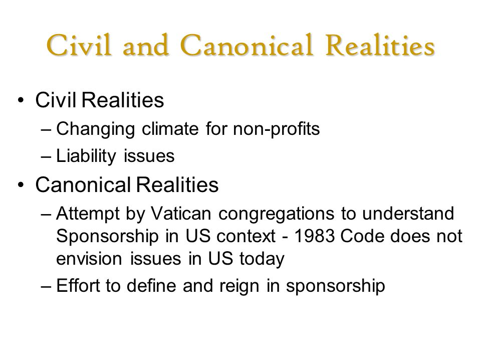 Civil and Canonical Realities Civil Realities –Changing climate for non-profits –Liability issues Canonical Realities –Attempt by Vatican congregations to understand Sponsorship in US context - 1983 Code does not envision issues in US today –Effort to define and reign in sponsorship