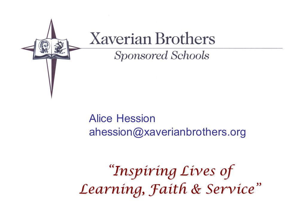 Xaverian Brothers Sponsored Schools Inspiring Lives of Learning, Faith & Service Alice Hession ahession@xaverianbrothers.org