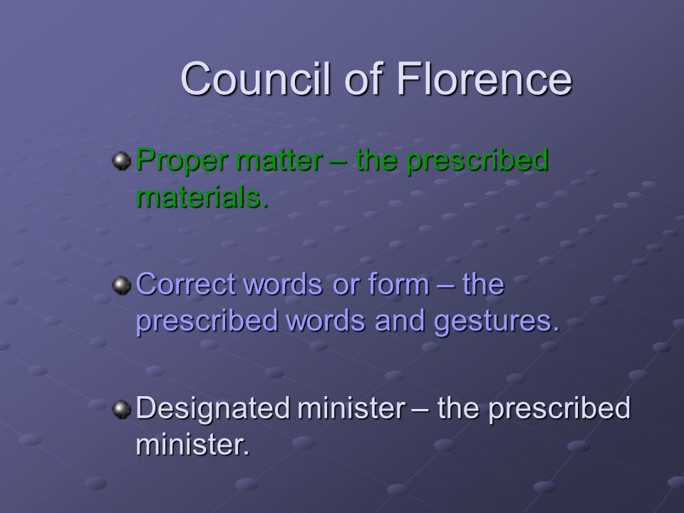 Council of Florence Proper matter – the prescribed materials. Correct words or form – the prescribed words and gestures. Designated minister – the pre