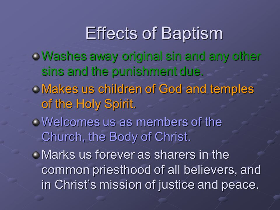 Effects of Baptism Washes away original sin and any other sins and the punishment due. Makes us children of God and temples of the Holy Spirit. Welcom