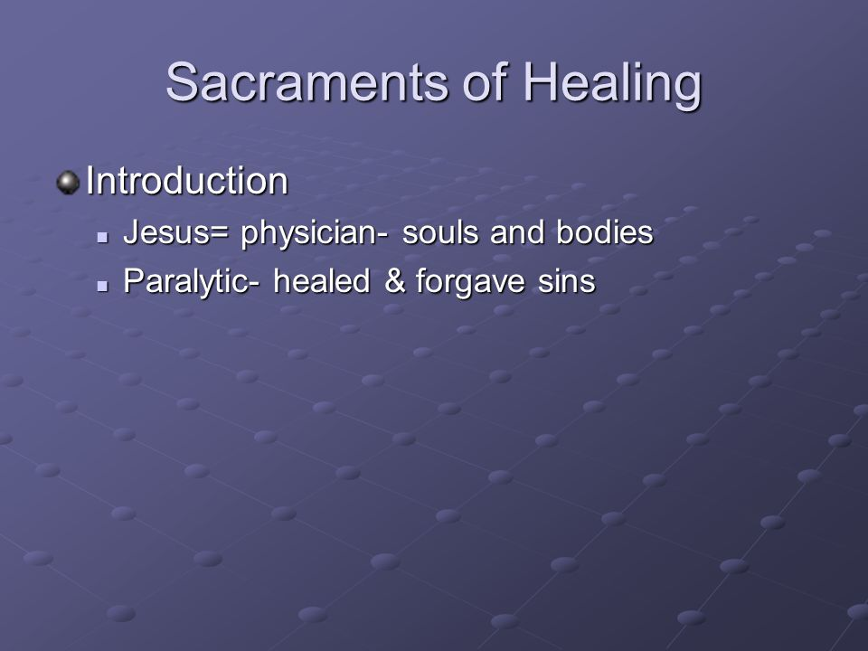 Sacraments of Healing Introduction Jesus= physician- souls and bodies Jesus= physician- souls and bodies Paralytic- healed & forgave sins Paralytic- healed & forgave sins