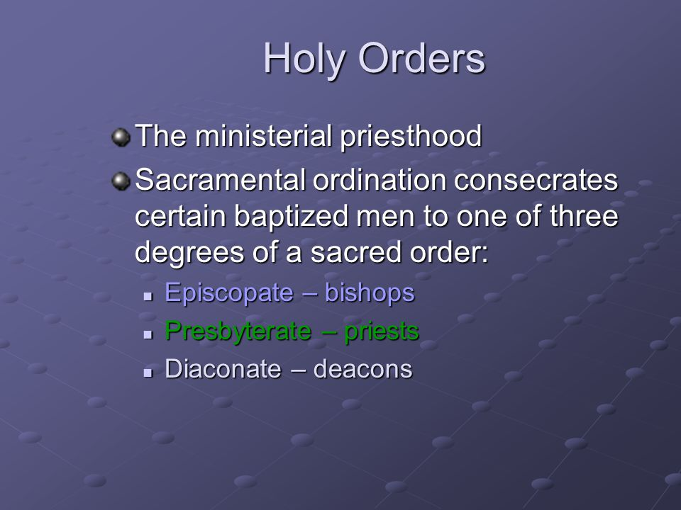 Holy Orders The ministerial priesthood Sacramental ordination consecrates certain baptized men to one of three degrees of a sacred order: Episcopate –