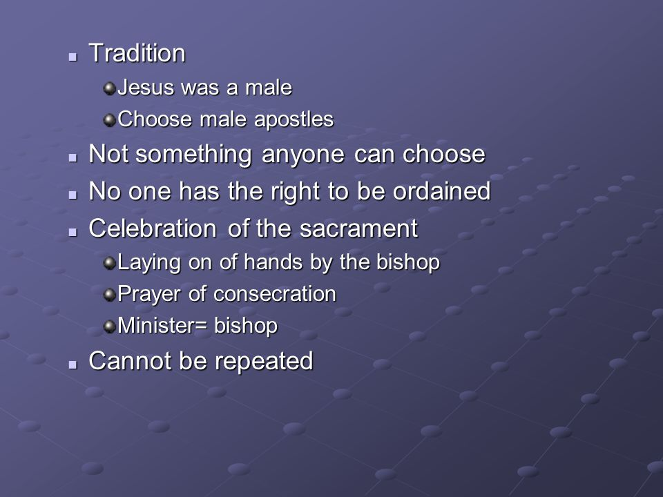 Tradition Tradition Jesus was a male Choose male apostles Not something anyone can choose Not something anyone can choose No one has the right to be o