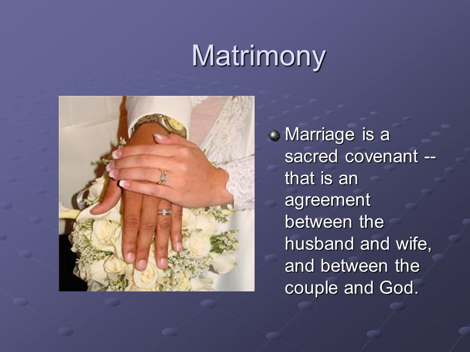 Matrimony Marriage is a sacred covenant -- that is an agreement between the husband and wife, and between the couple and God.
