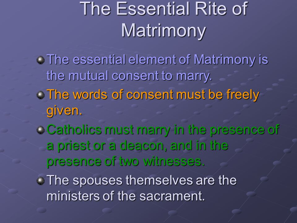 The Essential Rite of Matrimony The essential element of Matrimony is the mutual consent to marry. The words of consent must be freely given. Catholic