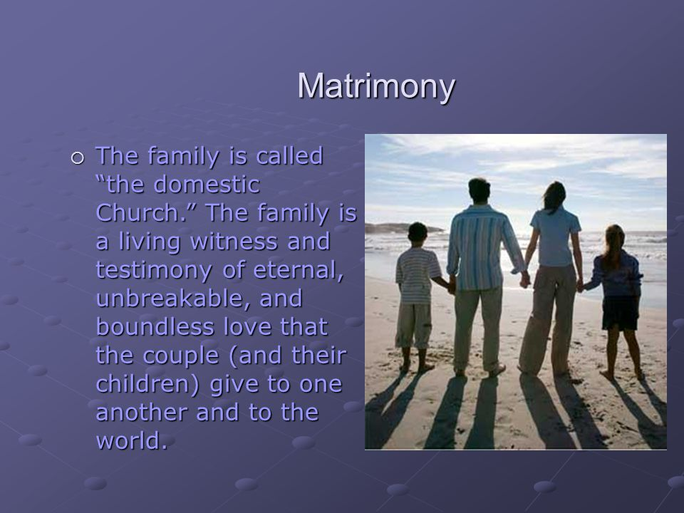 "Matrimony  The family is called ""the domestic Church."" The family is a living witness and testimony of eternal, unbreakable, and boundless love that"