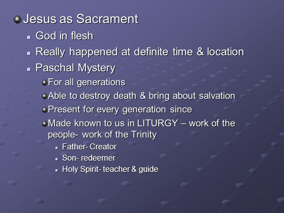 Jesus as Sacrament God in flesh God in flesh Really happened at definite time & location Really happened at definite time & location Paschal Mystery P