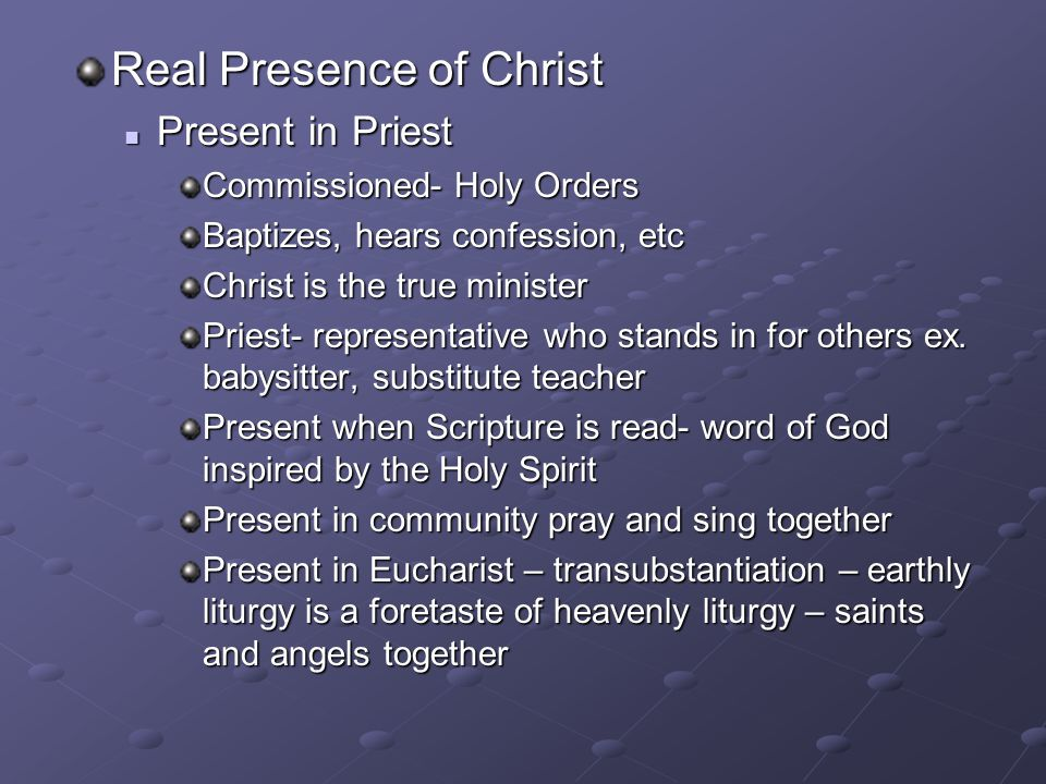 Real Presence of Christ Present in Priest Present in Priest Commissioned- Holy Orders Baptizes, hears confession, etc Christ is the true minister Prie