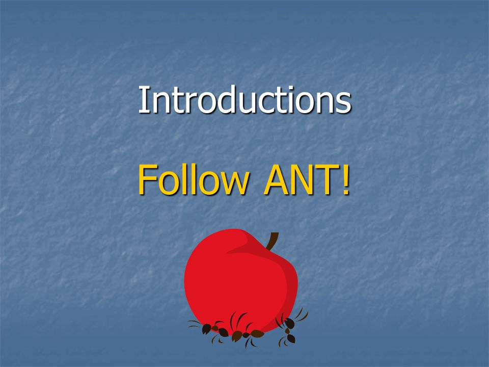 Introductions Follow ANT!