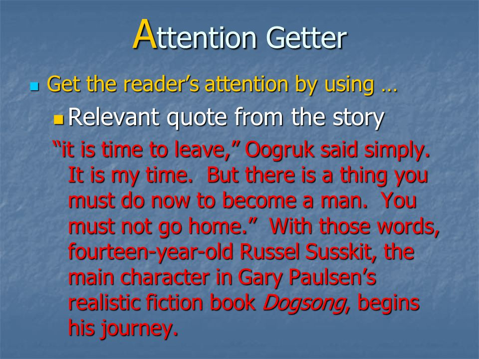 A ttention Getter Get the reader's attention by using … Get the reader's attention by using … Relevant quote from an outside source Relevant quote from an outside source The miracle or the power that elevates the few is to be found in their industry, application, and perseverance under the prompting of a brave, determined spirit.