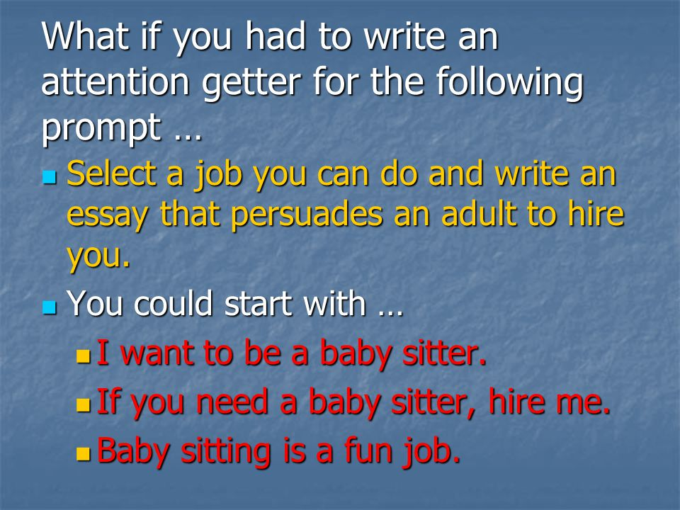 What if you had to write an attention getter for the following prompt … Select a job you can do and write an essay that persuades an adult to hire you.