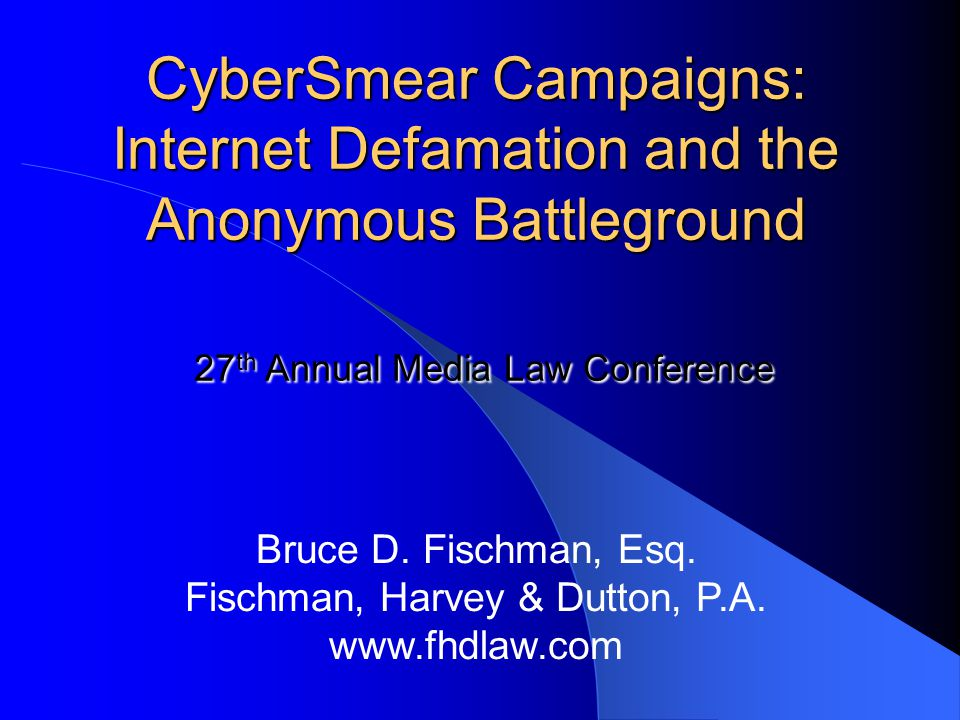 CyberSmear Campaigns: Internet Defamation and the Anonymous Battleground 27 th Annual Media Law Conference CyberSmear Campaigns: Internet Defamation and the Anonymous Battleground 27 th Annual Media Law Conference Bruce D.