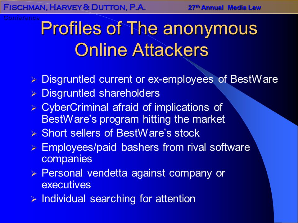 Fischman, Harvey & Dutton, P.A. 27 th Annual Media Law Conference Profiles of The anonymous Online Attackers  Disgruntled current or ex-employees of