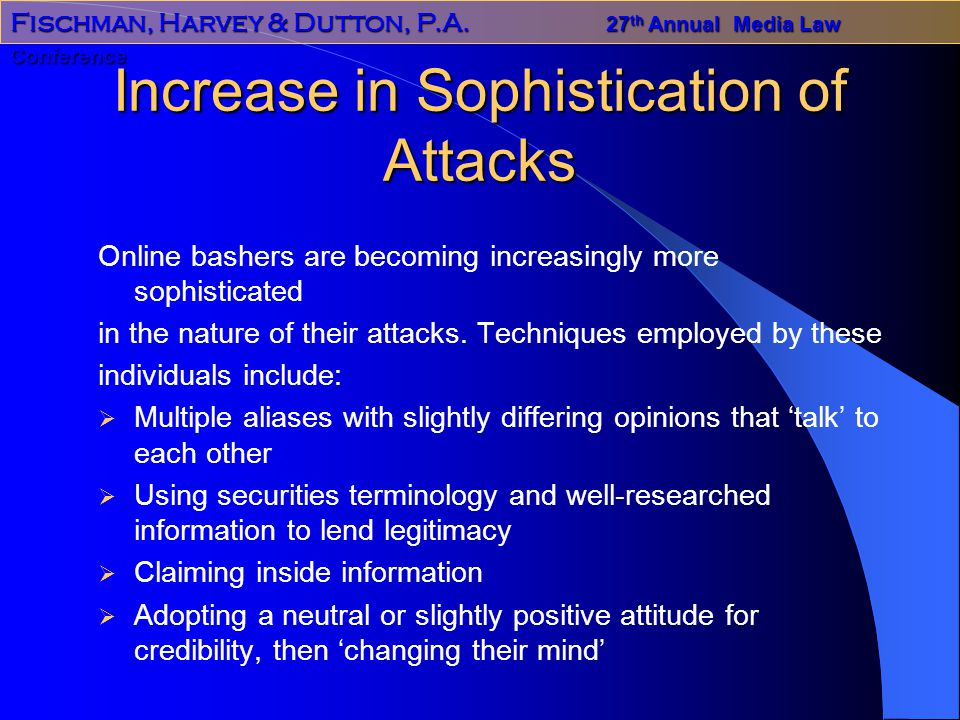 Fischman, Harvey & Dutton, P.A. 27 th Annual Media Law Conference Increase in Sophistication of Attacks Online bashers are becoming increasingly more