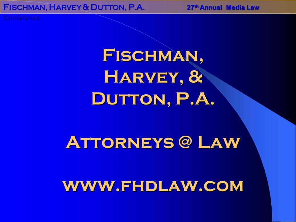 Fischman, Harvey & Dutton, P.A.27 th Annual Media Law Conference Fischman, Harvey, & Dutton, P.A.