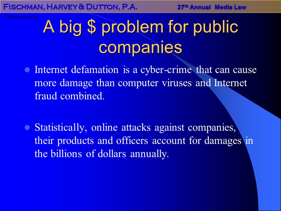 Fischman, Harvey & Dutton, P.A. 27 th Annual Media Law Conference A big $ problem for public companies Internet defamation is a cyber-crime that can c