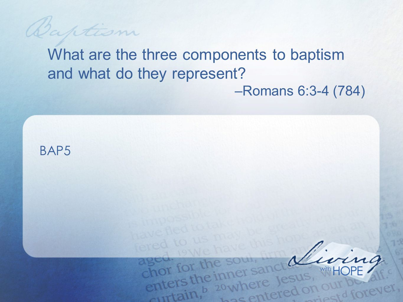 What are the three components to baptism and what do they represent? –Romans 6:3-4 (784) BAP5