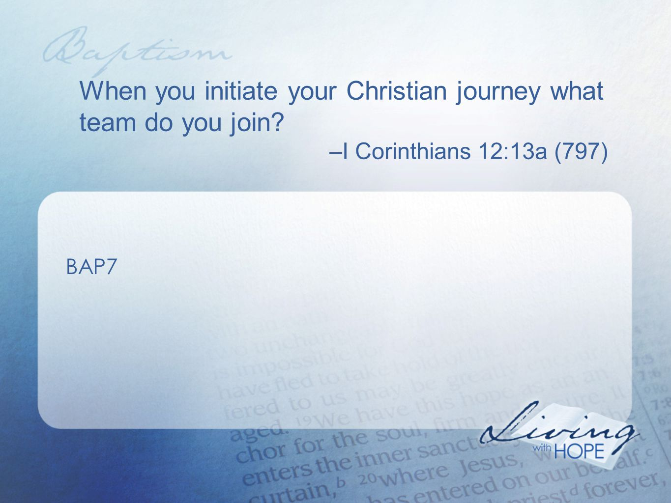When you initiate your Christian journey what team do you join? –I Corinthians 12:13a (797) BAP7