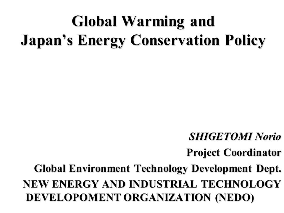 Global Warming and Japan's Energy Conservation Policy SHIGETOMI Norio Project Coordinator Global Environment Technology Development Dept.
