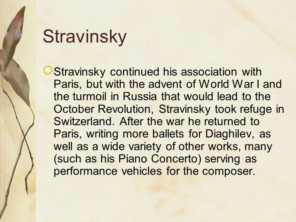 Stravinsky Stravinsky continued his association with Paris, but with the advent of World War I and the turmoil in Russia that would lead to the October Revolution, Stravinsky took refuge in Switzerland.