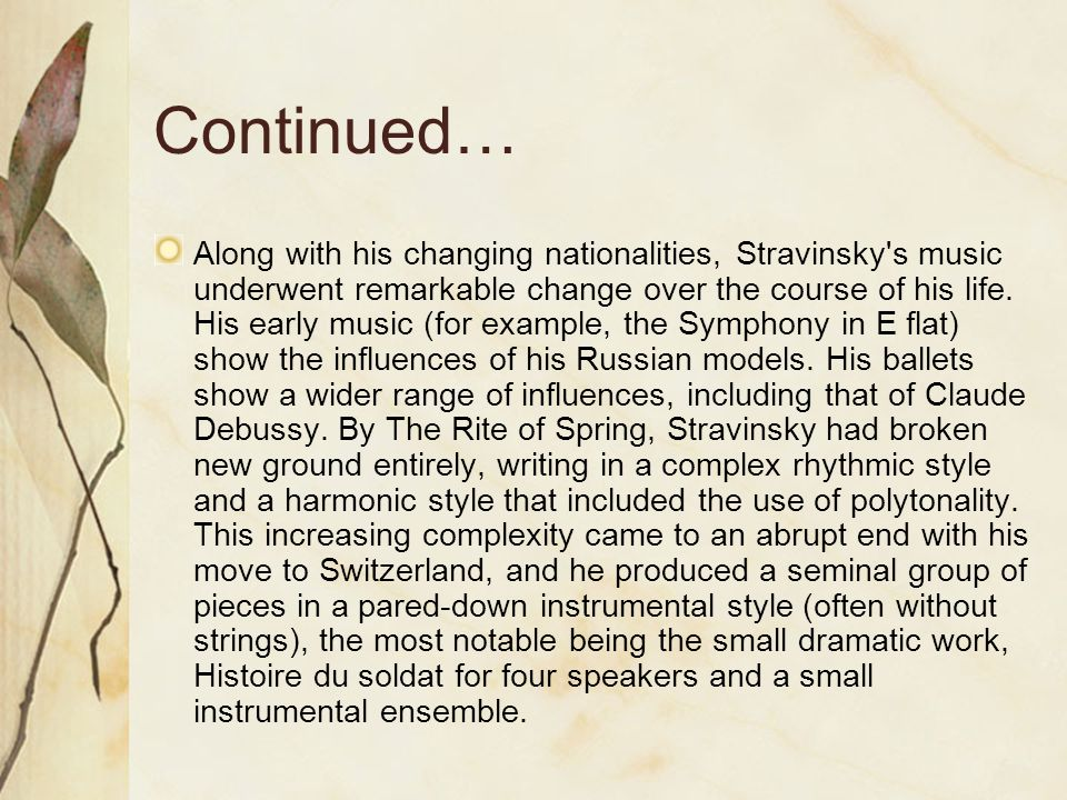 Continued… Along with his changing nationalities, Stravinsky s music underwent remarkable change over the course of his life.