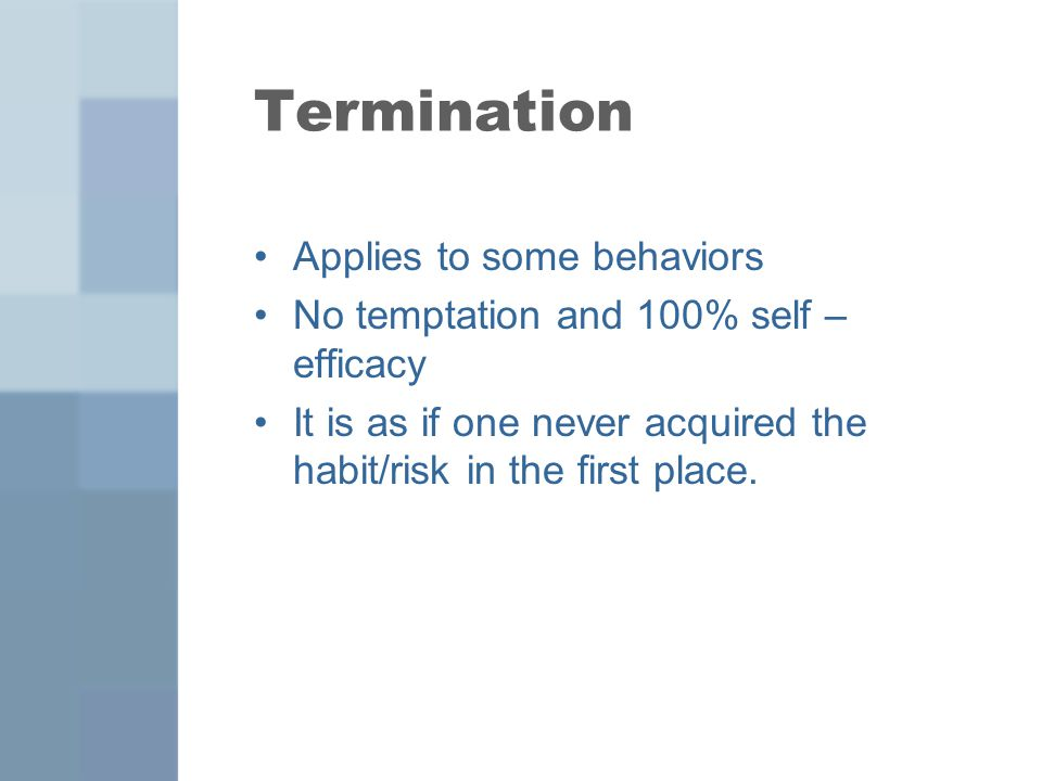 Termination Applies to some behaviors No temptation and 100% self – efficacy It is as if one never acquired the habit/risk in the first place.