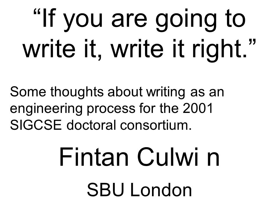 """""""If you are going to write it, write it right."""" Some thoughts about writing as an engineering process for the 2001 SIGCSE doctoral consortium. Fintan"""