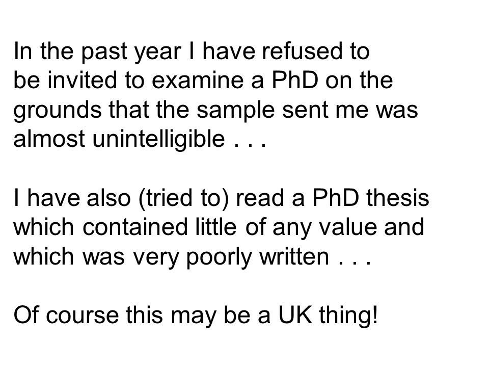 In the past year I have refused to be invited to examine a PhD on the grounds that the sample sent me was almost unintelligible...