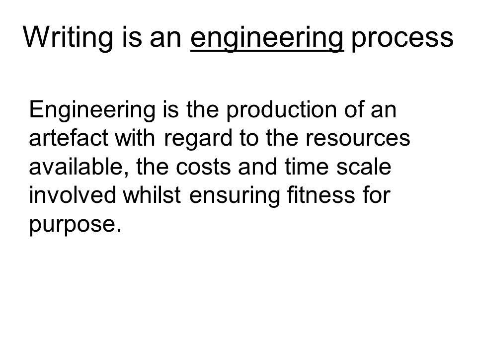 Engineering is the production of an artefact with regard to the resources available, the costs and time scale involved whilst ensuring fitness for purpose.