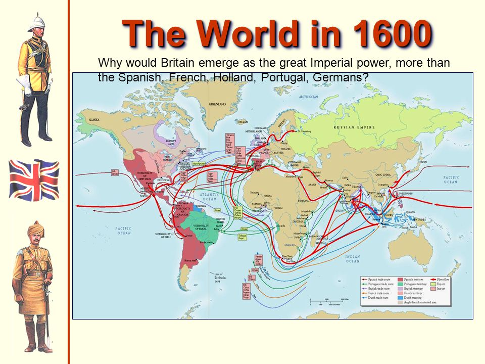 The World in 1600 Why would Britain emerge as the great Imperial power, more than the Spanish, French, Holland, Portugal, Germans