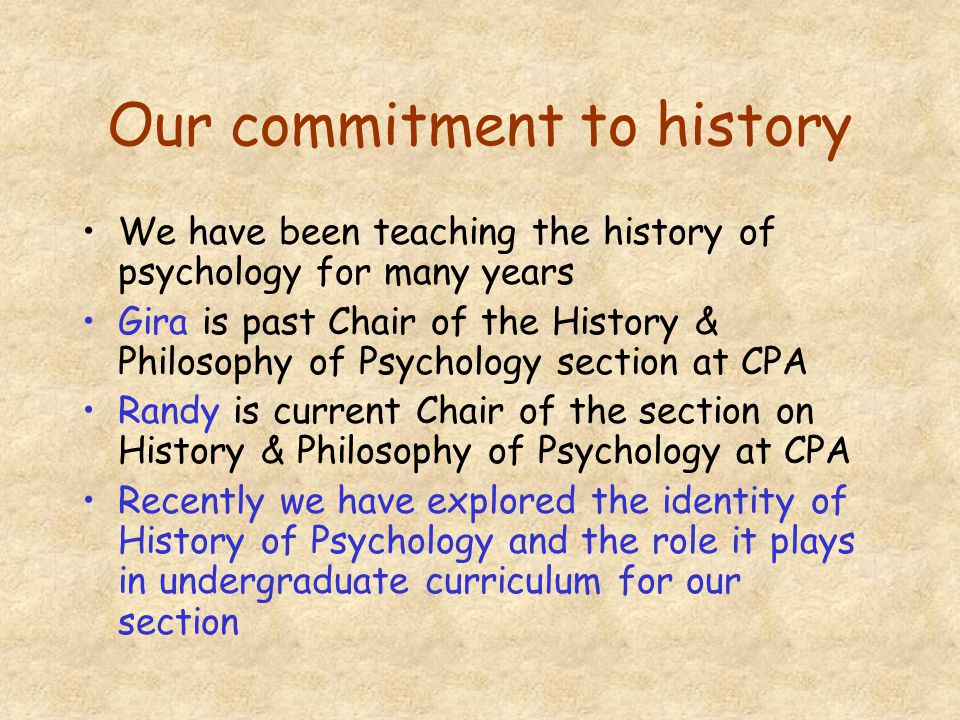 Our commitment to history We have been teaching the history of psychology for many years Gira is past Chair of the History & Philosophy of Psychology section at CPA Randy is current Chair of the section on History & Philosophy of Psychology at CPA Recently we have explored the identity of History of Psychology and the role it plays in undergraduate curriculum for our section