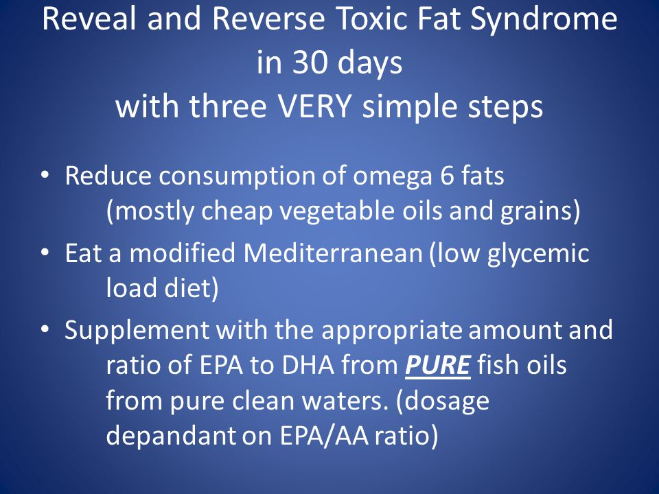 Reveal and Reverse Toxic Fat Syndrome in 30 days with three VERY simple steps Reduce consumption of omega 6 fats (mostly cheap vegetable oils and grains) Eat a modified Mediterranean (low glycemic load diet) Supplement with the appropriate amount and ratio of EPA to DHA from PURE fish oils from pure clean waters.