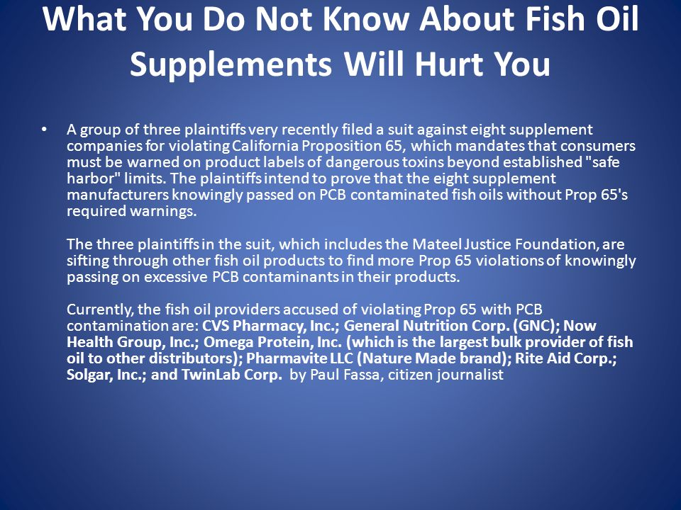 What You Do Not Know About Fish Oil Supplements Will Hurt You A group of three plaintiffs very recently filed a suit against eight supplement companies for violating California Proposition 65, which mandates that consumers must be warned on product labels of dangerous toxins beyond established safe harbor limits.
