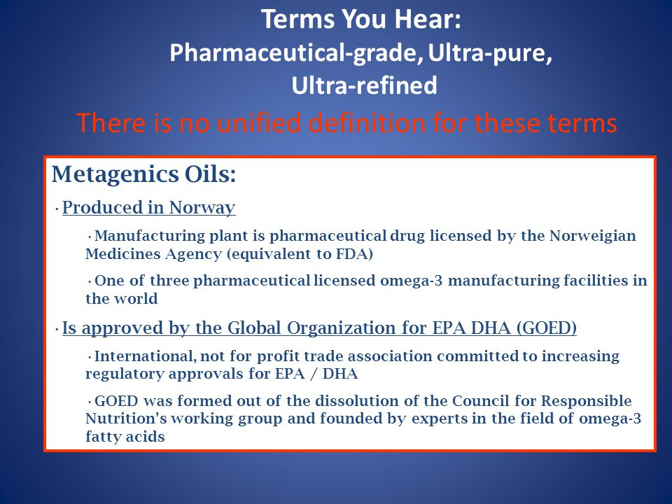 Terms You Hear: Pharmaceutical-grade, Ultra-pure, Ultra-refined There is no unified definition for these terms Metagenics Oils: Produced in Norway Manufacturing plant is pharmaceutical drug licensed by the Norweigian Medicines Agency (equivalent to FDA) One of three pharmaceutical licensed omega-3 manufacturing facilities in the world Is approved by the Global Organization for EPA DHA (GOED) International, not for profit trade association committed to increasing regulatory approvals for EPA / DHA GOED was formed out of the dissolution of the Council for Responsible Nutrition's working group and founded by experts in the field of omega-3 fatty acids