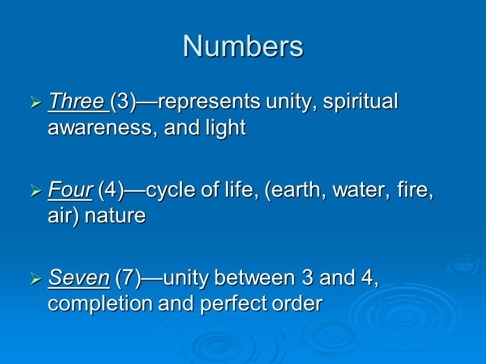 Numbers  Three (3)—represents unity, spiritual awareness, and light  Four (4)—cycle of life, (earth, water, fire, air) nature  Seven (7)—unity betw