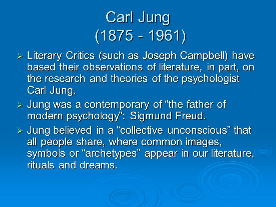 Carl Jung (1875 - 1961)  Literary Critics (such as Joseph Campbell) have based their observations of literature, in part, on the research and theorie