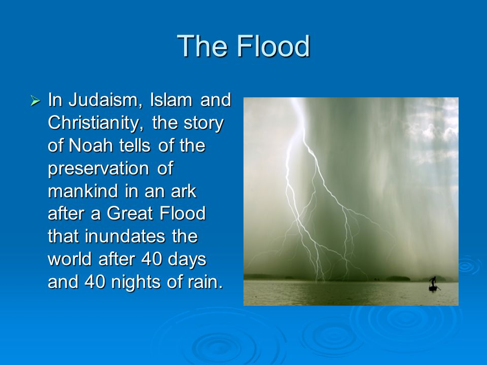 The Flood  In Judaism, Islam and Christianity, the story of Noah tells of the preservation of mankind in an ark after a Great Flood that inundates th