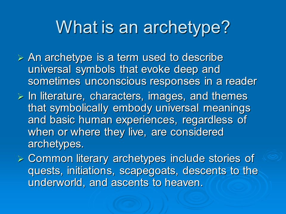 What is an archetype?  An archetype is a term used to describe universal symbols that evoke deep and sometimes unconscious responses in a reader  In