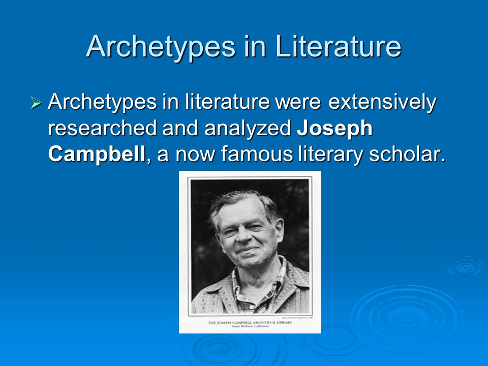 Archetypes in Literature  Archetypes in literature were extensively researched and analyzed Joseph Campbell, a now famous literary scholar.