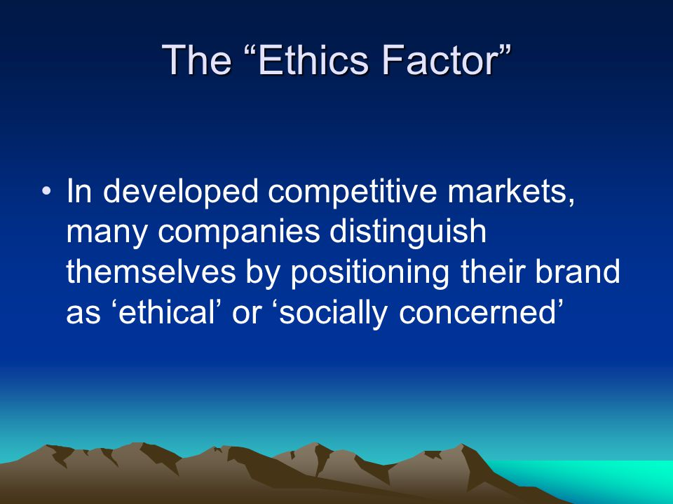 The Ethics Factor In developed competitive markets, many companies distinguish themselves by positioning their brand as 'ethical' or 'socially concerned'